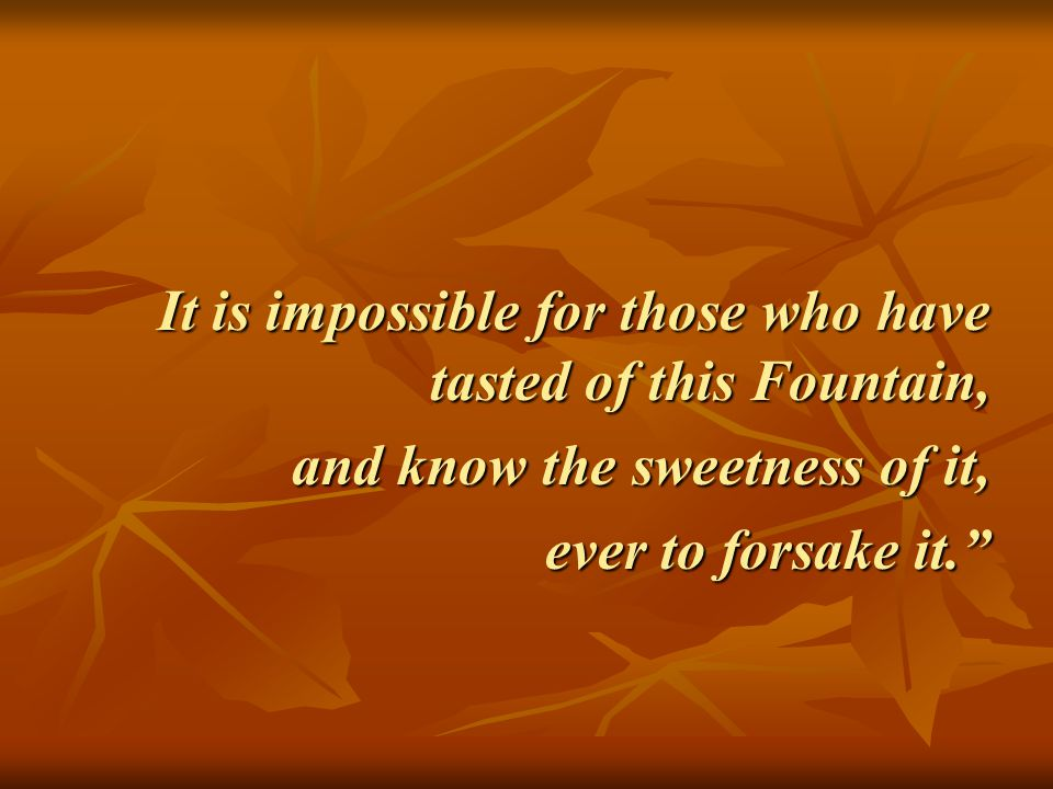 """It is impossible for those who have tasted of this Fountain, and know the sweetness of it, ever to forsake it."""""""