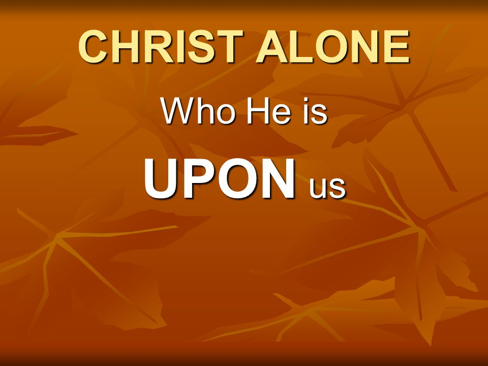 CHRIST ALONE Who He is UPON us