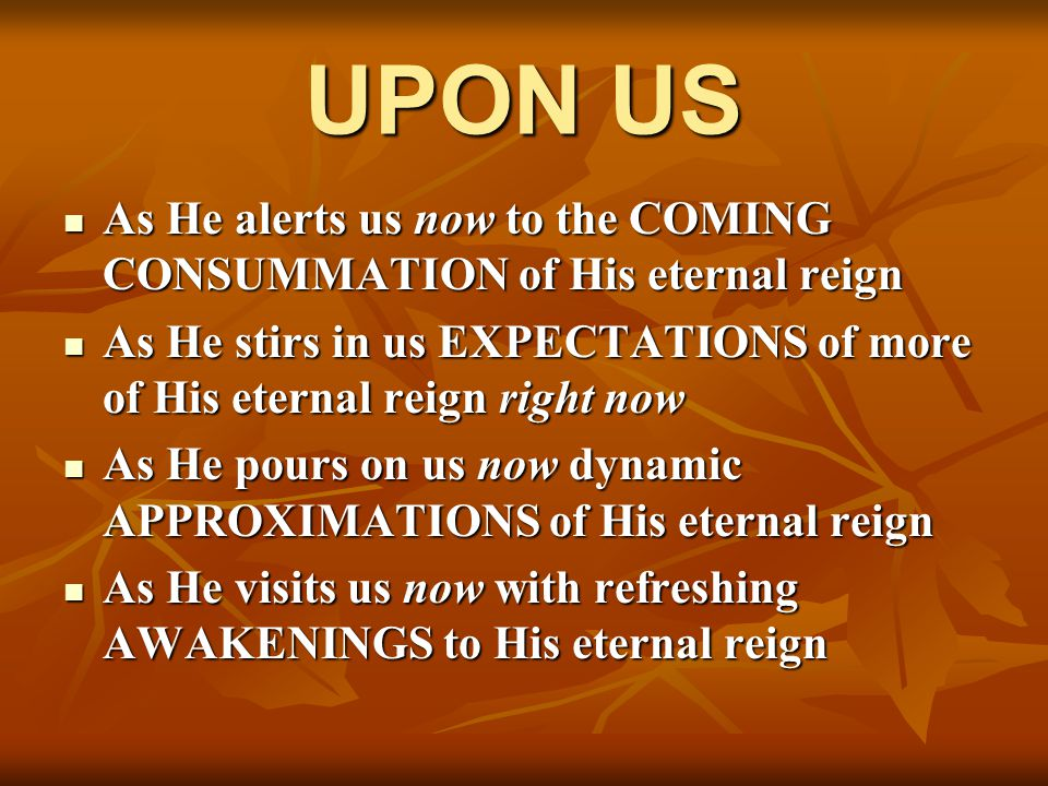UPON US As He alerts us now to the COMING CONSUMMATION of His eternal reign As He alerts us now to the COMING CONSUMMATION of His eternal reign As He