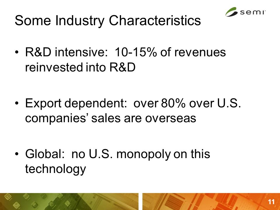 11 Some Industry Characteristics R&D intensive: 10-15% of revenues reinvested into R&D Export dependent: over 80% over U.S. companies' sales are overs