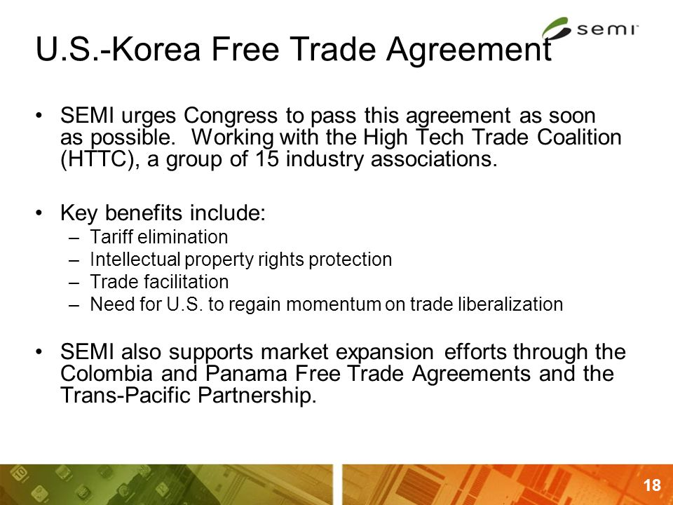 18 U.S.-Korea Free Trade Agreement SEMI urges Congress to pass this agreement as soon as possible. Working with the High Tech Trade Coalition (HTTC),