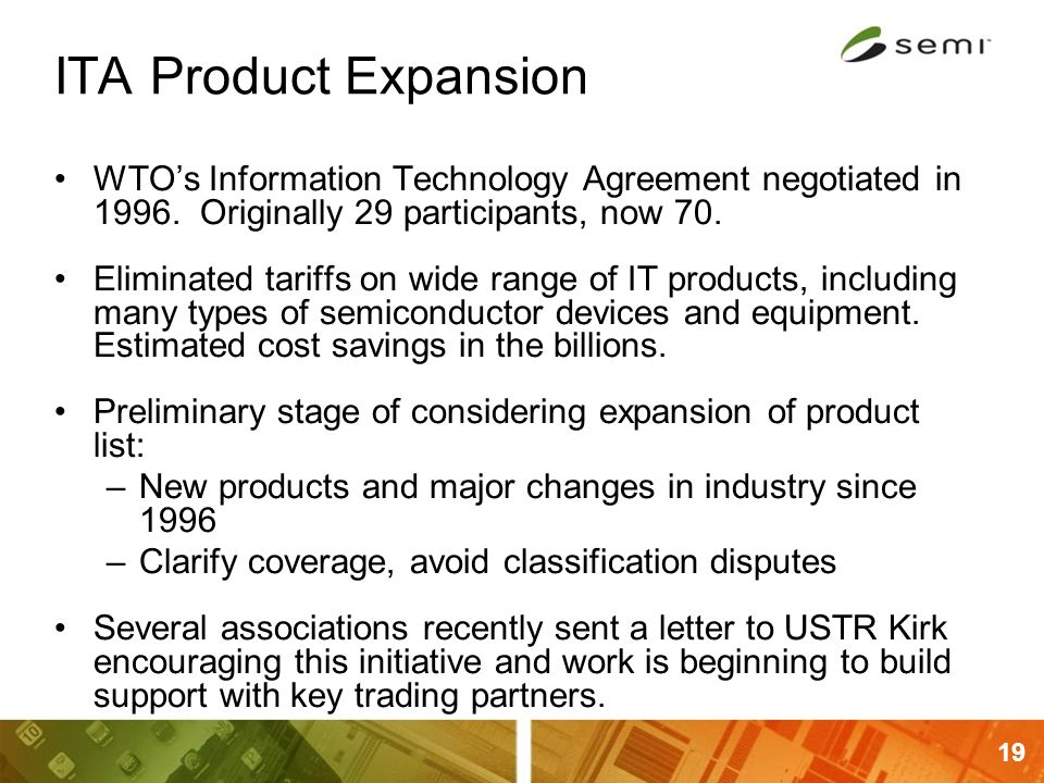 19 ITA Product Expansion WTO's Information Technology Agreement negotiated in 1996. Originally 29 participants, now 70. Eliminated tariffs on wide ran