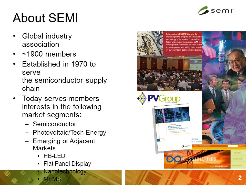 2 About SEMI Global industry association ~1900 members Established in 1970 to serve the semiconductor supply chain Today serves members interests in t