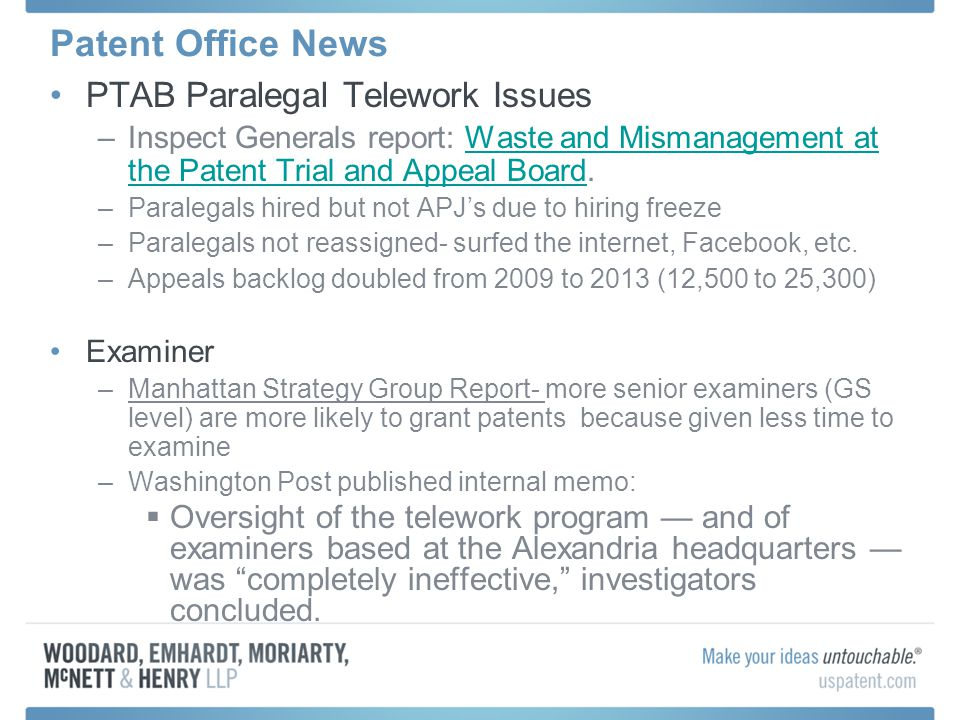 Patent Office News PTAB Paralegal Telework Issues –Inspect Generals report: Waste and Mismanagement at the Patent Trial and Appeal Board.Waste and Mismanagement at the Patent Trial and Appeal Board –Paralegals hired but not APJ's due to hiring freeze –Paralegals not reassigned- surfed the internet, Facebook, etc.