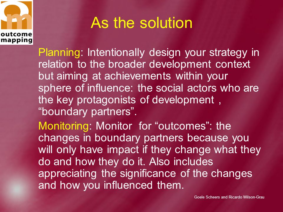 Goele Scheers and Ricardo Wilson-Grau As the solution Planning: Intentionally design your strategy in relation to the broader development context but aiming at achievements within your sphere of influence: the social actors who are the key protagonists of development, boundary partners .