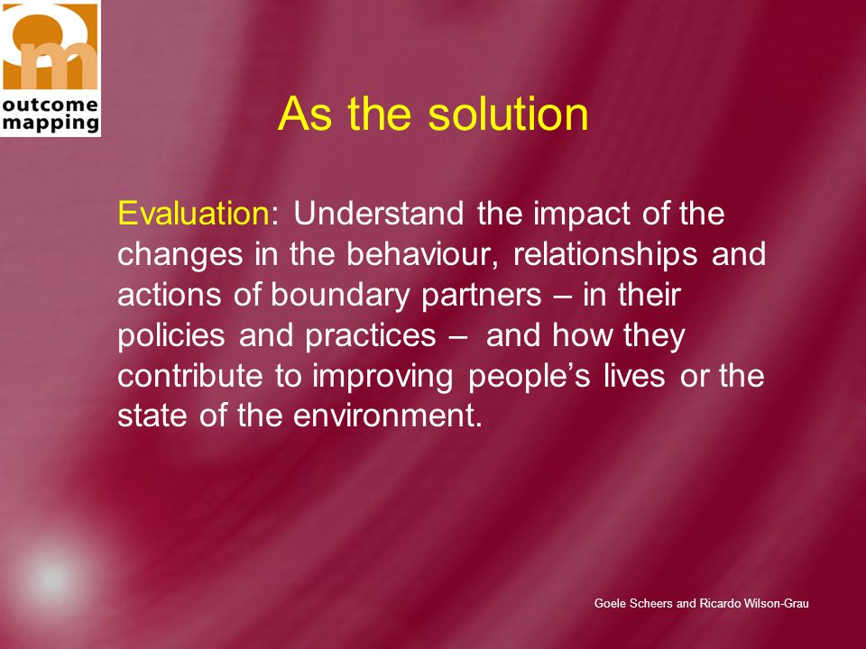 Goele Scheers and Ricardo Wilson-Grau As the solution Evaluation: Understand the impact of the changes in the behaviour, relationships and actions of boundary partners – in their policies and practices – and how they contribute to improving people's lives or the state of the environment.