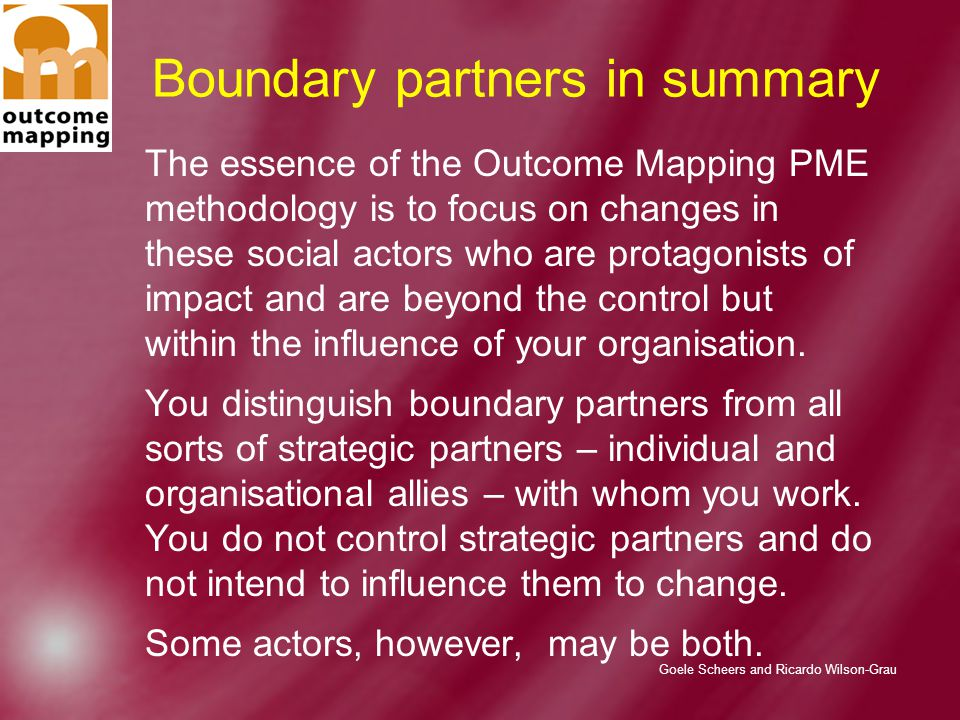 Goele Scheers and Ricardo Wilson-Grau Boundary partners in summary The essence of the Outcome Mapping PME methodology is to focus on changes in these social actors who are protagonists of impact and are beyond the control but within the influence of your organisation.