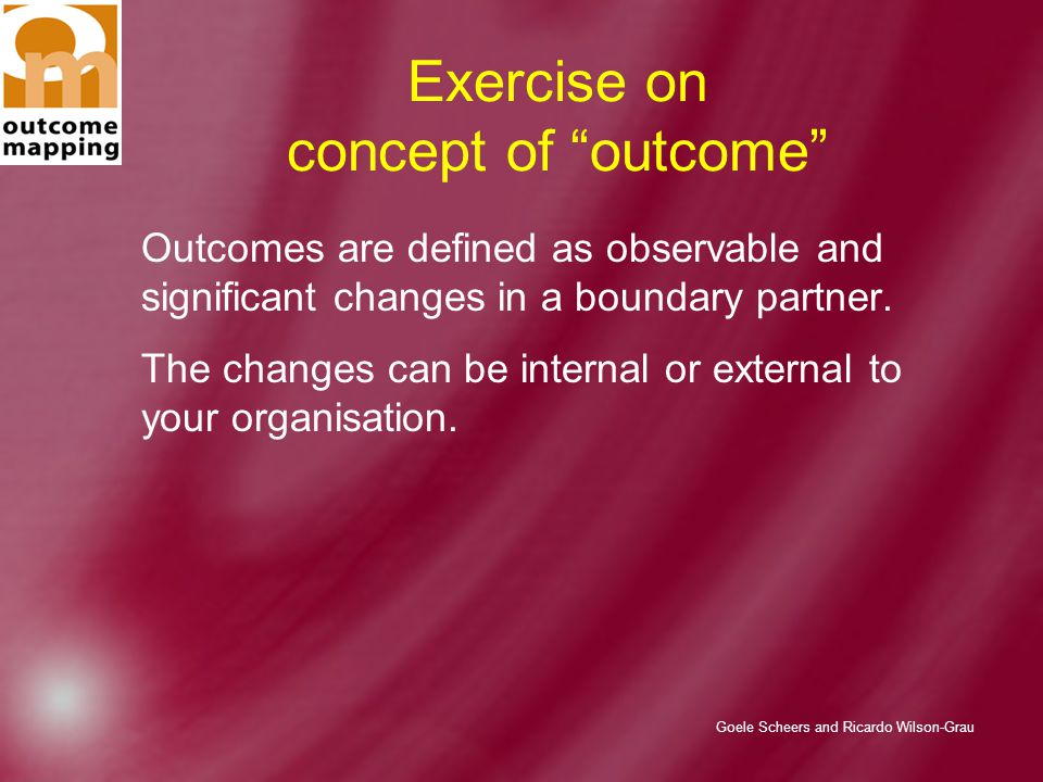 Goele Scheers and Ricardo Wilson-Grau Exercise on concept of outcome Outcomes are defined as observable and significant changes in a boundary partner.