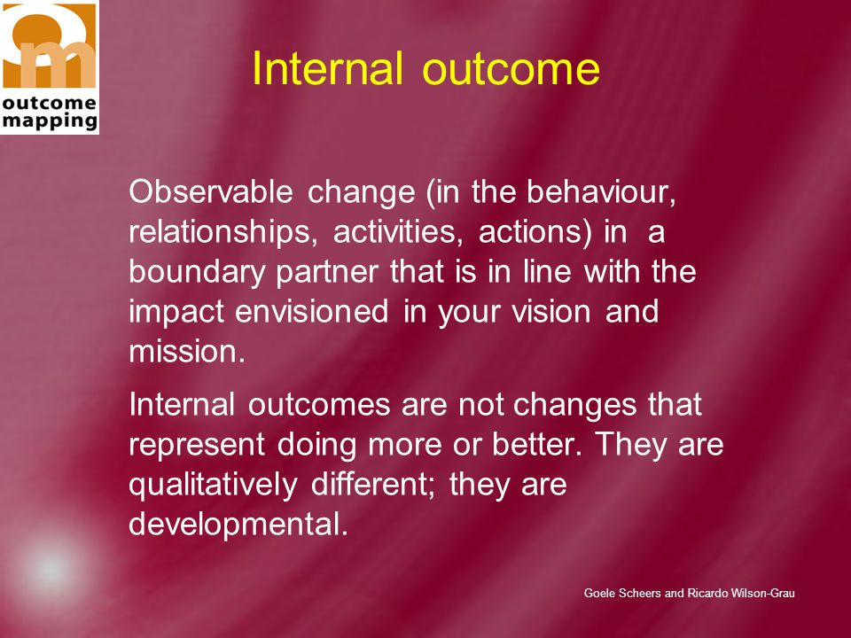 Goele Scheers and Ricardo Wilson-Grau Internal outcome Observable change (in the behaviour, relationships, activities, actions) in a boundary partner that is in line with the impact envisioned in your vision and mission.