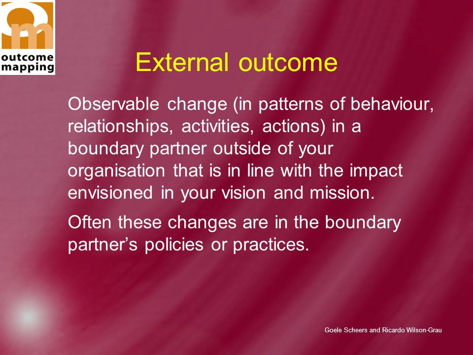 Goele Scheers and Ricardo Wilson-Grau External outcome Observable change (in patterns of behaviour, relationships, activities, actions) in a boundary partner outside of your organisation that is in line with the impact envisioned in your vision and mission.