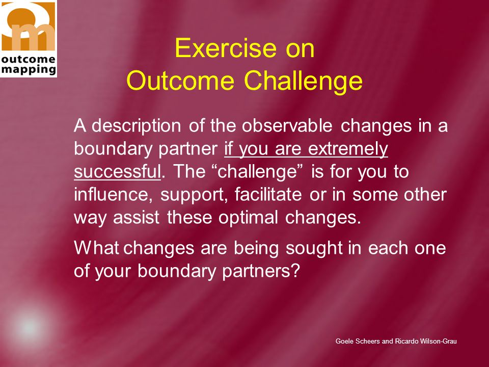 Goele Scheers and Ricardo Wilson-Grau Exercise on Outcome Challenge A description of the observable changes in a boundary partner if you are extremely