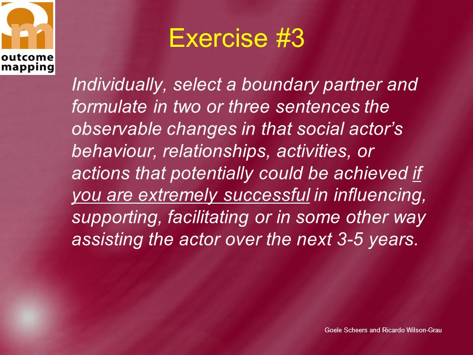 Goele Scheers and Ricardo Wilson-Grau Exercise #3 Individually, select a boundary partner and formulate in two or three sentences the observable changes in that social actor's behaviour, relationships, activities, or actions that potentially could be achieved if you are extremely successful in influencing, supporting, facilitating or in some other way assisting the actor over the next 3-5 years.