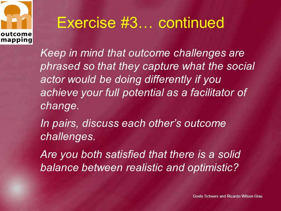 Goele Scheers and Ricardo Wilson-Grau Exercise #3… continued Keep in mind that outcome challenges are phrased so that they capture what the social actor would be doing differently if you achieve your full potential as a facilitator of change.
