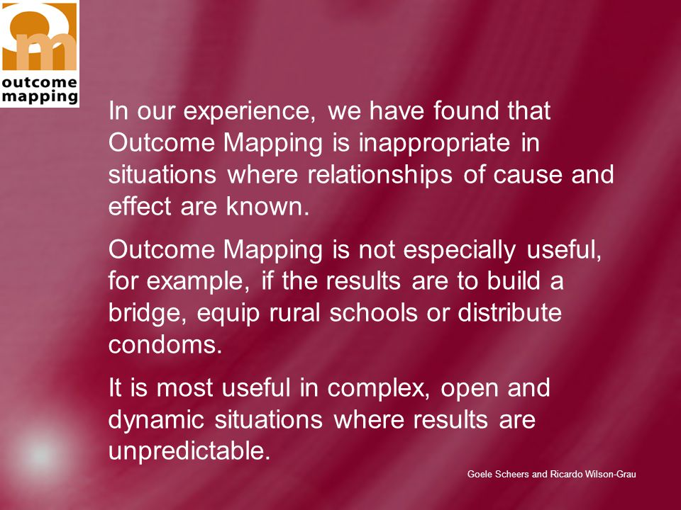 Goele Scheers and Ricardo Wilson-Grau In our experience, we have found that Outcome Mapping is inappropriate in situations where relationships of caus