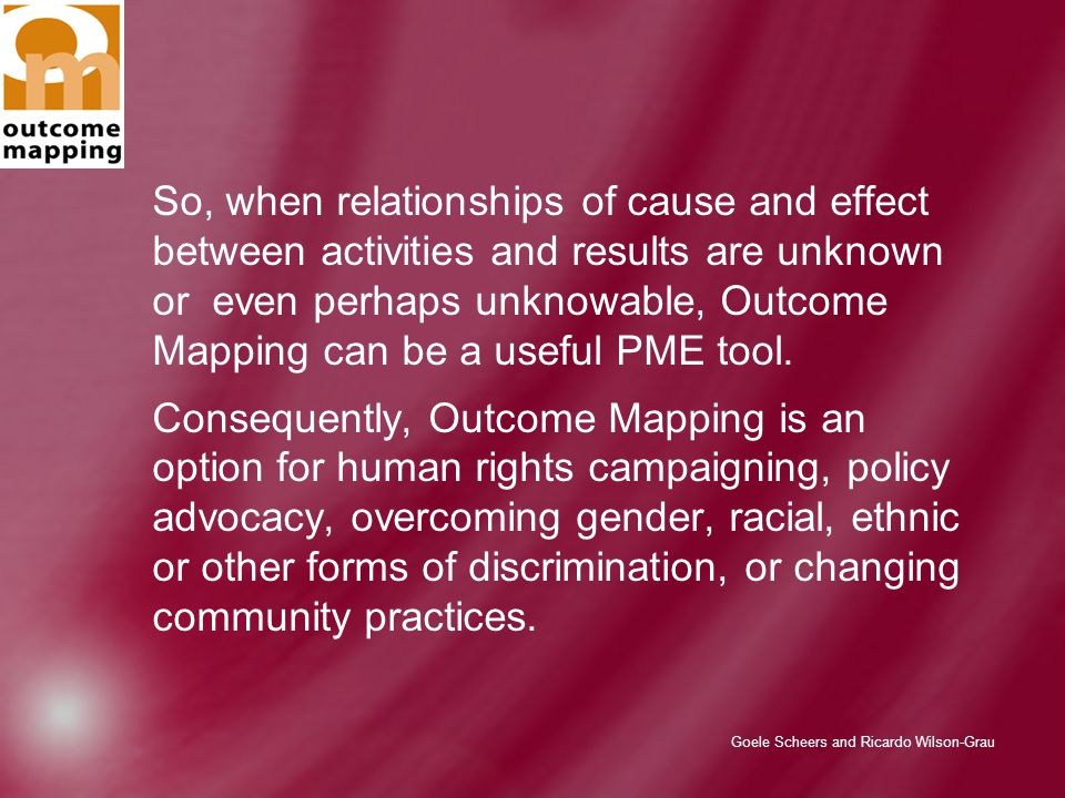 Goele Scheers and Ricardo Wilson-Grau So, when relationships of cause and effect between activities and results are unknown or even perhaps unknowable, Outcome Mapping can be a useful PME tool.
