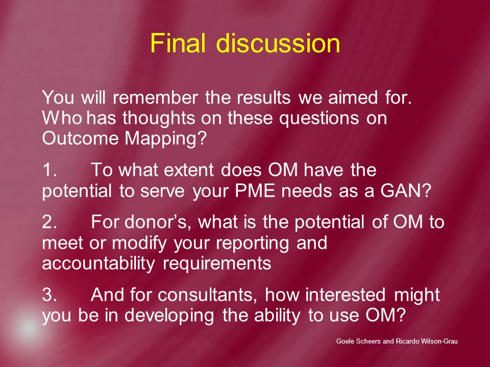 Goele Scheers and Ricardo Wilson-Grau Final discussion You will remember the results we aimed for. Who has thoughts on these questions on Outcome Mapp