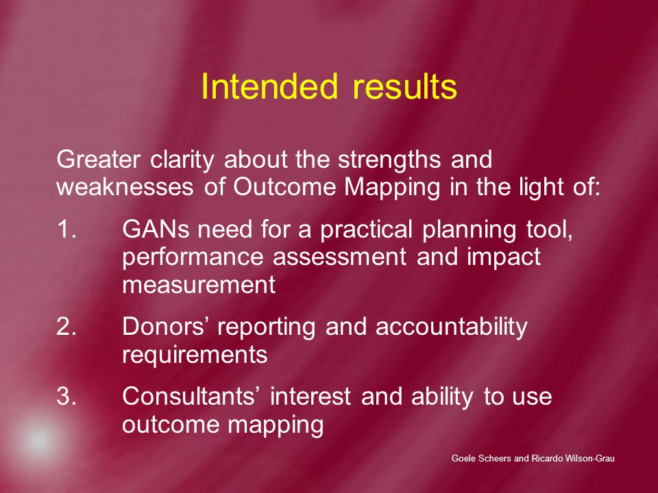 Goele Scheers and Ricardo Wilson-Grau Intended results Greater clarity about the strengths and weaknesses of Outcome Mapping in the light of: 1.GANs need for a practical planning tool, performance assessment and impact measurement 2.Donors' reporting and accountability requirements 3.Consultants' interest and ability to use outcome mapping
