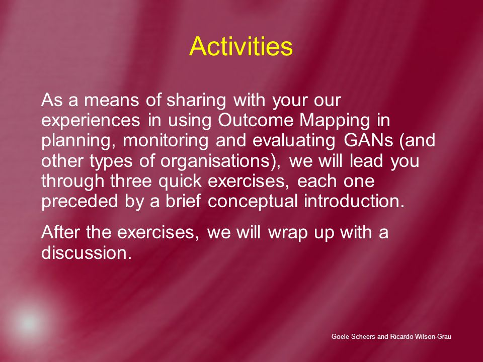 Goele Scheers and Ricardo Wilson-Grau Activities As a means of sharing with your our experiences in using Outcome Mapping in planning, monitoring and evaluating GANs (and other types of organisations), we will lead you through three quick exercises, each one preceded by a brief conceptual introduction.