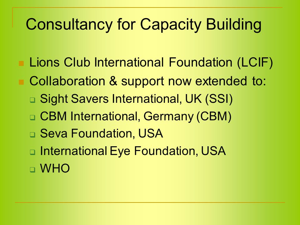 Consultancy for Capacity Building Lions Club International Foundation (LCIF) Collaboration & support now extended to:  Sight Savers International, UK (SSI)  CBM International, Germany (CBM)  Seva Foundation, USA  International Eye Foundation, USA  WHO