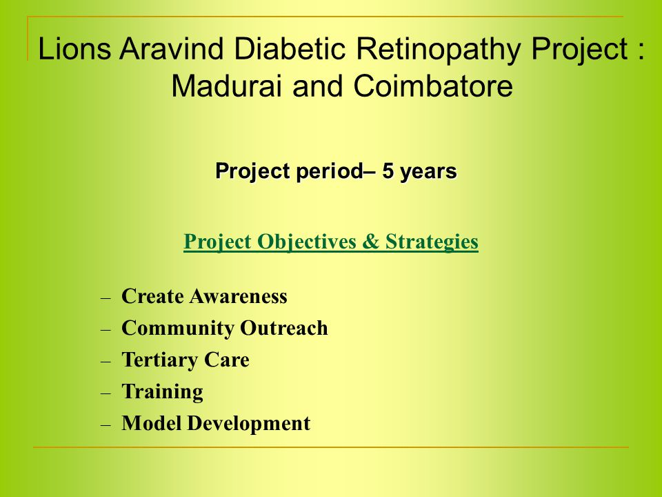 Project Objectives & Strategies – Create Awareness – Community Outreach – Tertiary Care – Training – Model Development Lions Aravind Diabetic Retinopathy Project : Madurai and Coimbatore Project period– 5 years