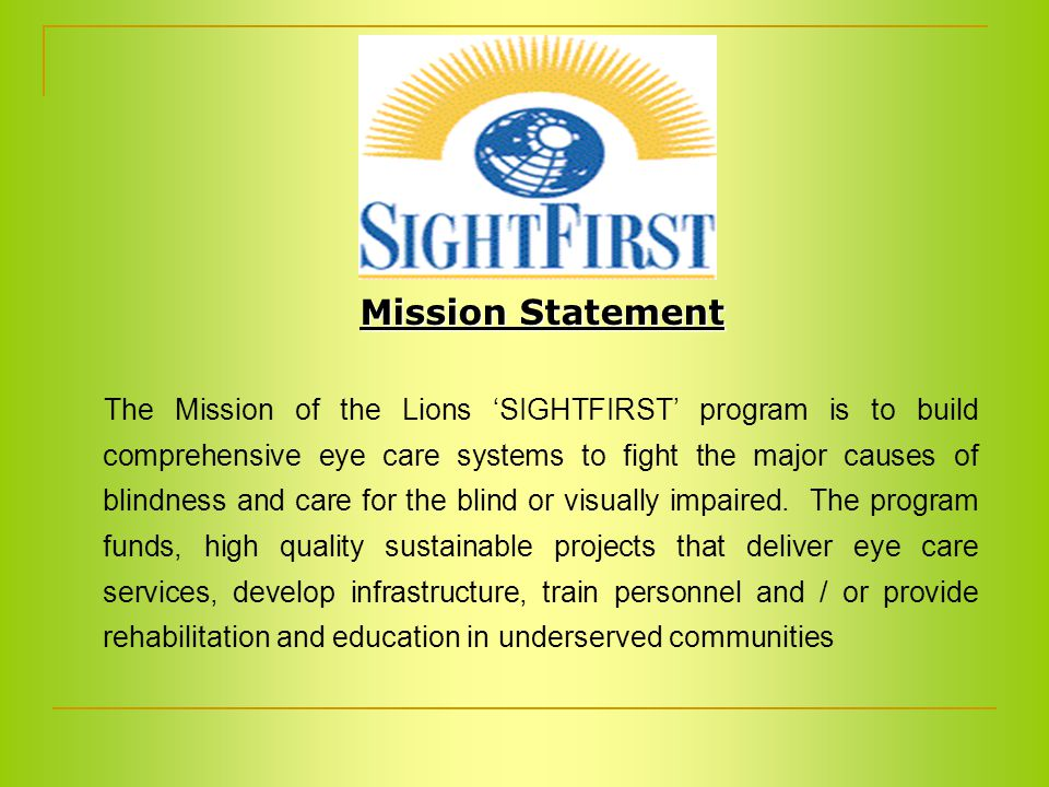 The Mission of the Lions 'SIGHTFIRST' program is to build comprehensive eye care systems to fight the major causes of blindness and care for the blind or visually impaired.