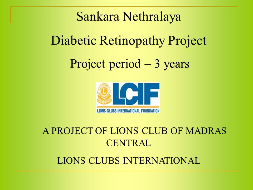 Sankara Nethralaya Diabetic Retinopathy Project Project period – 3 years A PROJECT OF LIONS CLUB OF MADRAS CENTRAL LIONS CLUBS INTERNATIONAL