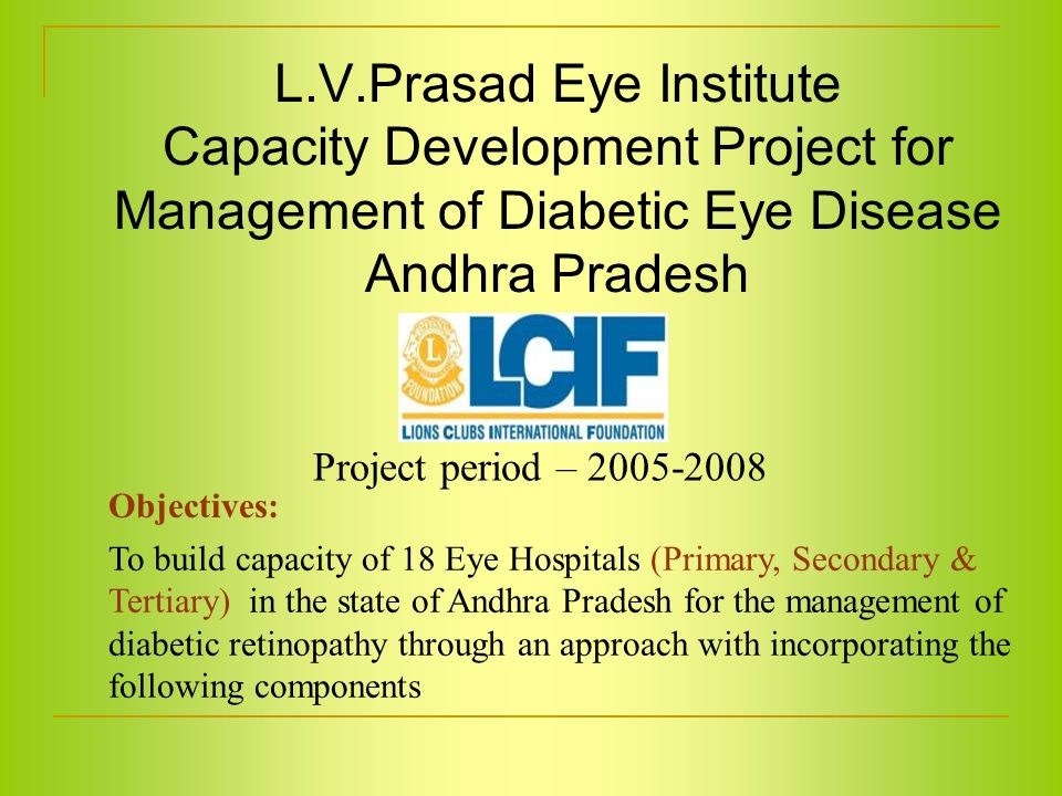 L.V.Prasad Eye Institute Capacity Development Project for Management of Diabetic Eye Disease Andhra Pradesh Objectives: To build capacity of 18 Eye Hospitals (Primary, Secondary & Tertiary) in the state of Andhra Pradesh for the management of diabetic retinopathy through an approach with incorporating the following components Project period – 2005-2008
