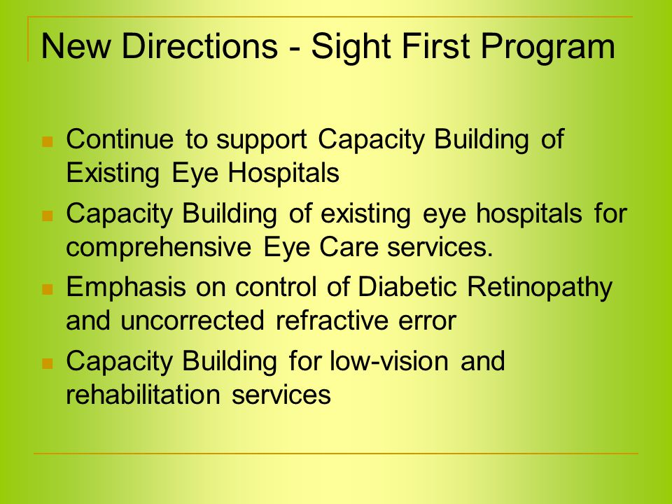 New Directions - Sight First Program Continue to support Capacity Building of Existing Eye Hospitals Capacity Building of existing eye hospitals for comprehensive Eye Care services.