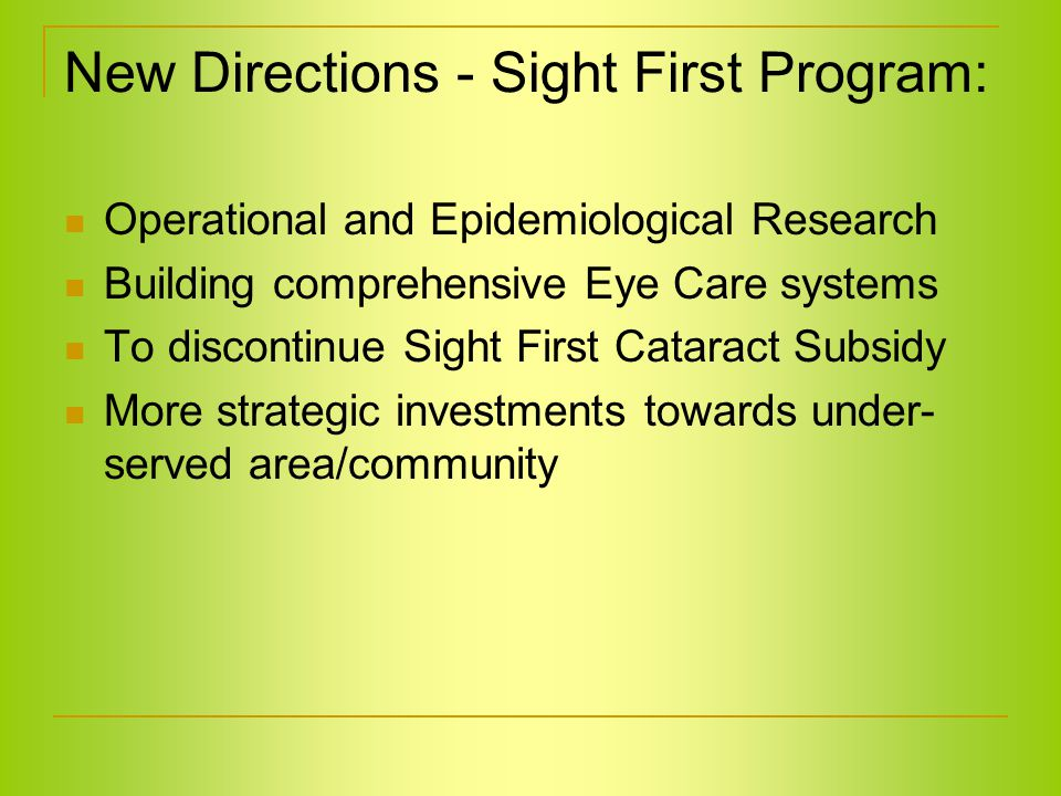 New Directions - Sight First Program: Operational and Epidemiological Research Building comprehensive Eye Care systems To discontinue Sight First Cataract Subsidy More strategic investments towards under- served area/community