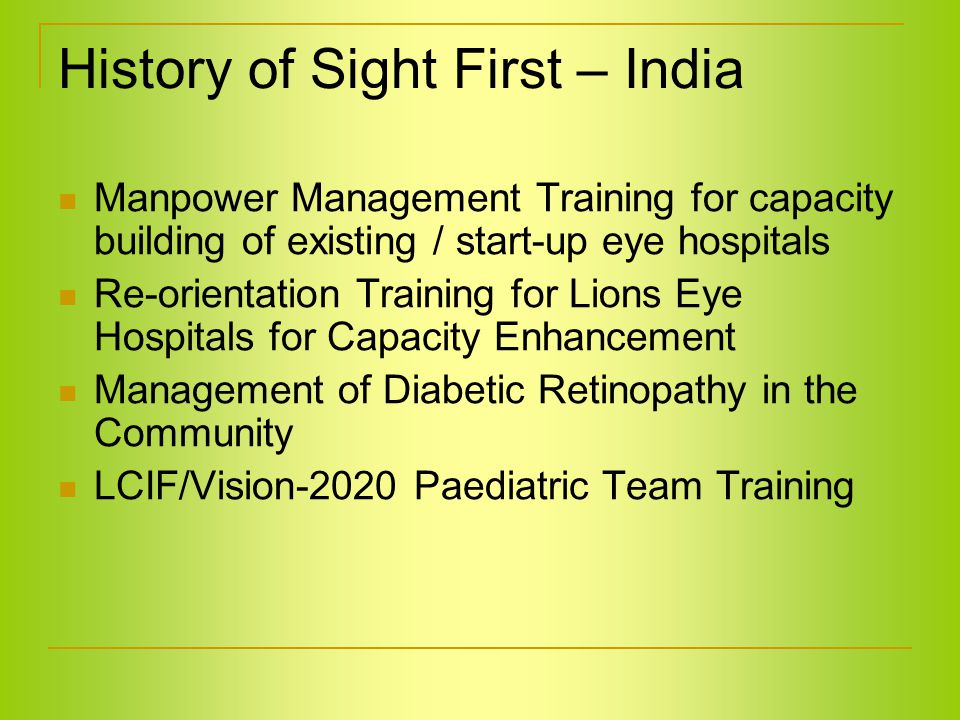 History of Sight First – India Manpower Management Training for capacity building of existing / start-up eye hospitals Re-orientation Training for Lions Eye Hospitals for Capacity Enhancement Management of Diabetic Retinopathy in the Community LCIF/Vision-2020 Paediatric Team Training