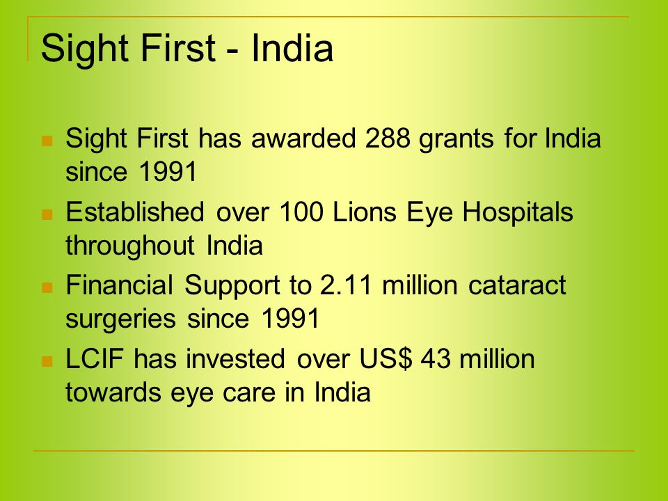 Sight First - India Sight First has awarded 288 grants for India since 1991 Established over 100 Lions Eye Hospitals throughout India Financial Support to 2.11 million cataract surgeries since 1991 LCIF has invested over US$ 43 million towards eye care in India