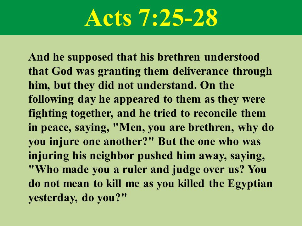 Acts 7:25-28 And he supposed that his brethren understood that God was granting them deliverance through him, but they did not understand.
