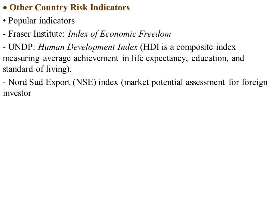  Other Country Risk Indicators Popular indicators - Fraser Institute: Index of Economic Freedom - UNDP: Human Development Index (HDI is a composite index measuring average achievement in life expectancy, education, and standard of living).