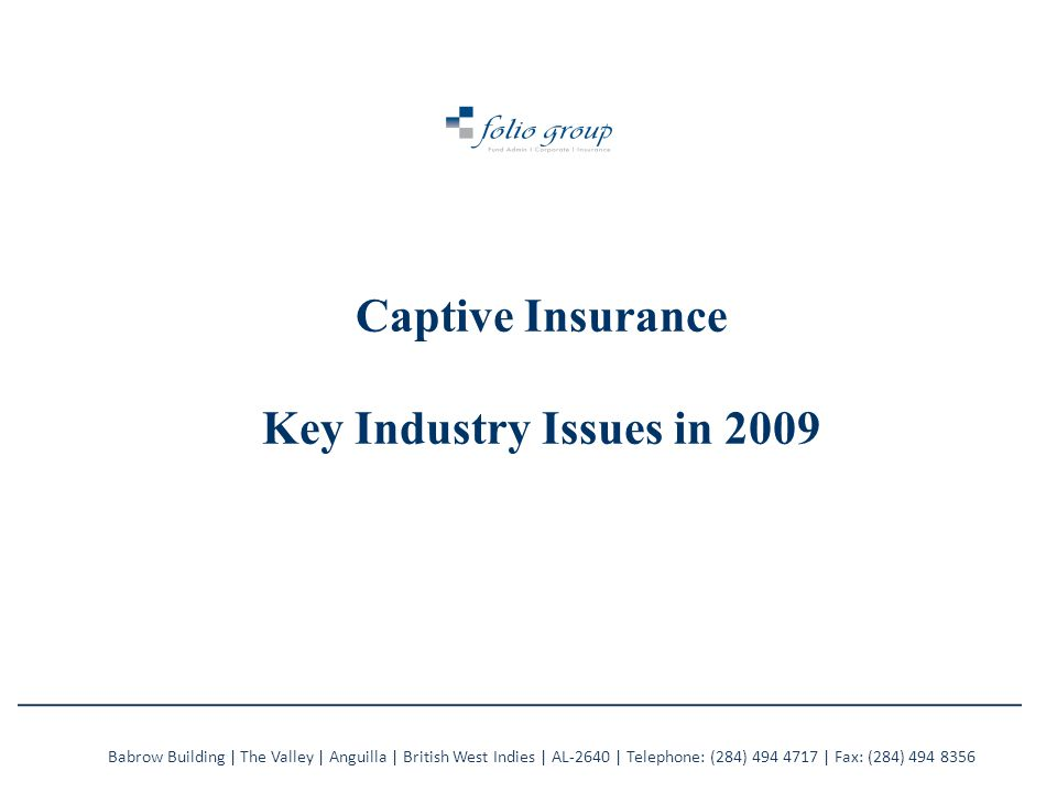 Captive Insurance Key Industry Issues in 2009 Babrow Building | The Valley | Anguilla | British West Indies | AL-2640 | Telephone: (284) 494 4717 | Fax: (284) 494 8356