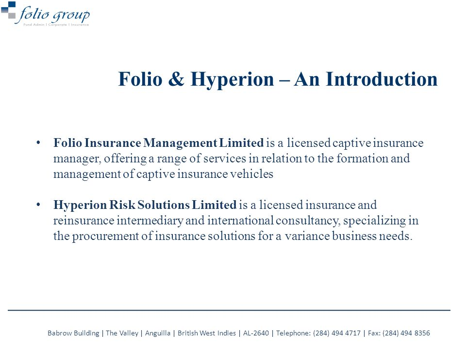 Folio Insurance Management Limited is a licensed captive insurance manager, offering a range of services in relation to the formation and management of captive insurance vehicles Hyperion Risk Solutions Limited is a licensed insurance and reinsurance intermediary and international consultancy, specializing in the procurement of insurance solutions for a variance business needs.