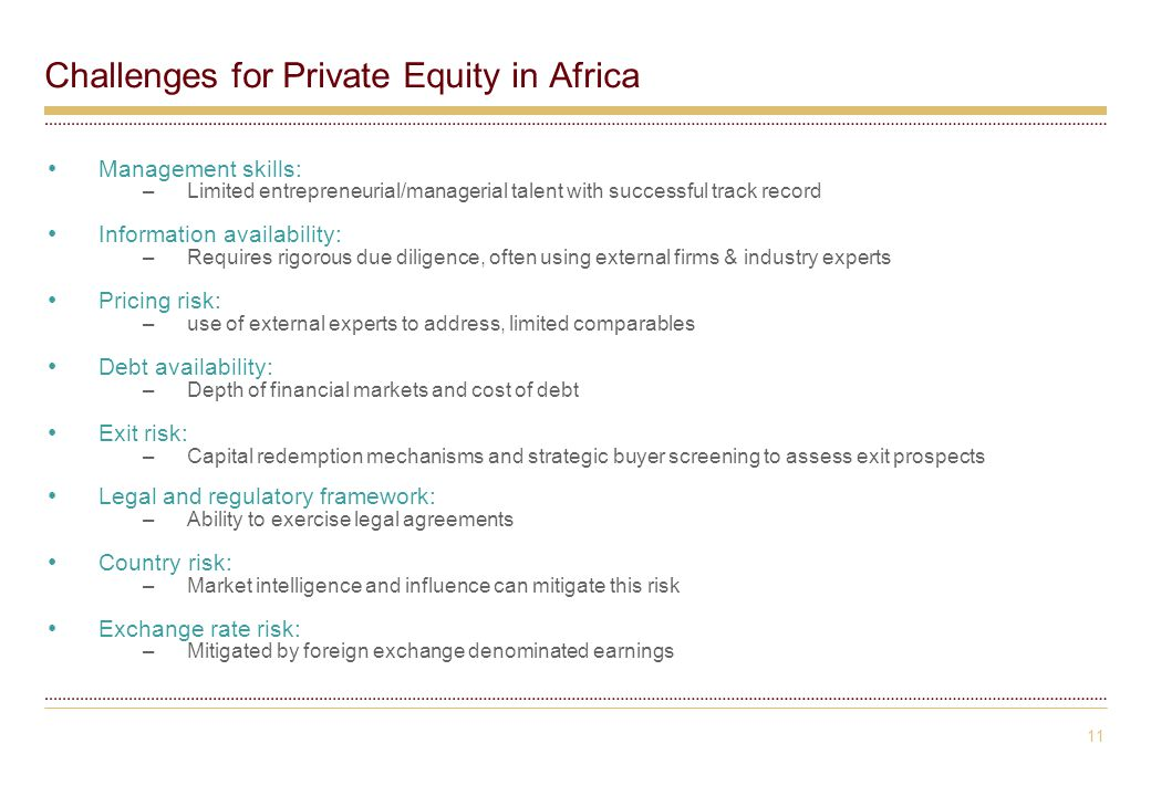 11 Challenges for Private Equity in Africa Management skills: –Limited entrepreneurial/managerial talent with successful track record Information availability: –Requires rigorous due diligence, often using external firms & industry experts Pricing risk: –use of external experts to address, limited comparables Debt availability: –Depth of financial markets and cost of debt Exit risk: –Capital redemption mechanisms and strategic buyer screening to assess exit prospects Legal and regulatory framework: –Ability to exercise legal agreements Country risk: –Market intelligence and influence can mitigate this risk Exchange rate risk: –Mitigated by foreign exchange denominated earnings