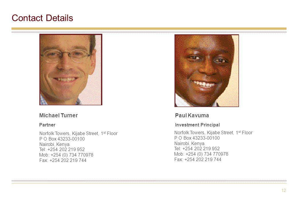 12 Contact Details Norfolk Towers, Kijabe Street, 1 st Floor P O Box 43233-00100 Nairobi, Kenya Tel: +254 202 219 952 Mob: +254 (0) 734 770978 Fax: +254 202 219 744 Paul Kavuma Investment Principal Michael Turner Partner Norfolk Towers, Kijabe Street, 1 st Floor P O Box 43233-00100 Nairobi, Kenya Tel: +254 202 219 952 Mob: +254 (0) 734 770978 Fax: +254 202 219 744