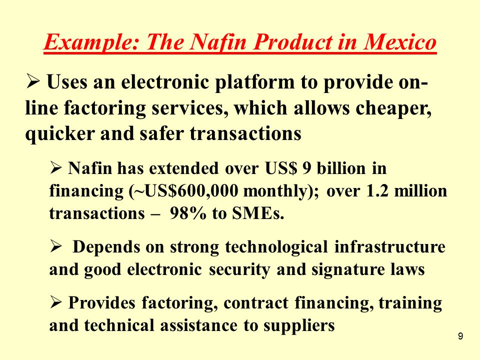 9 Example: The Nafin Product in Mexico  Uses an electronic platform to provide on- line factoring services, which allows cheaper, quicker and safer transactions  Nafin has extended over US$ 9 billion in financing (~US$600,000 monthly); over 1.2 million transactions – 98% to SMEs.