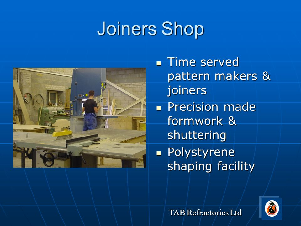 TAB Refractories Ltd Joiners Shop Time served pattern makers & joiners Time served pattern makers & joiners Precision made formwork & shuttering Preci