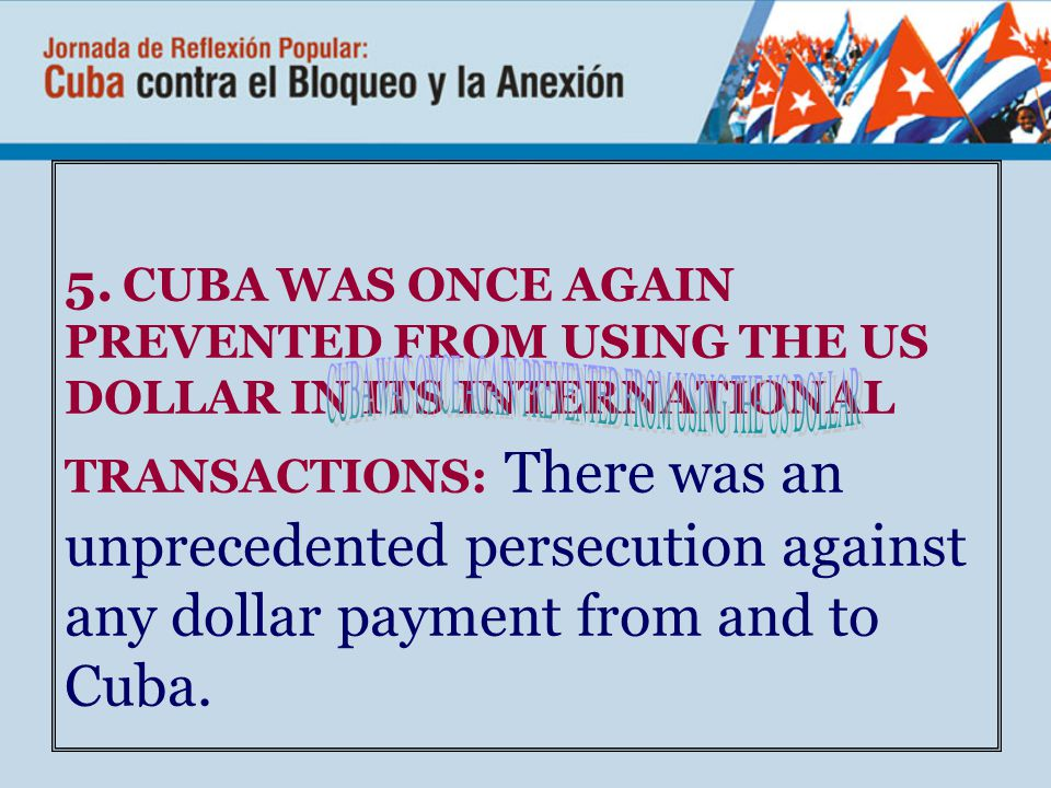 5. CUBA WAS ONCE AGAIN PREVENTED FROM USING THE US DOLLAR IN ITS INTERNATIONAL TRANSACTIONS: There was an unprecedented persecution against any dollar