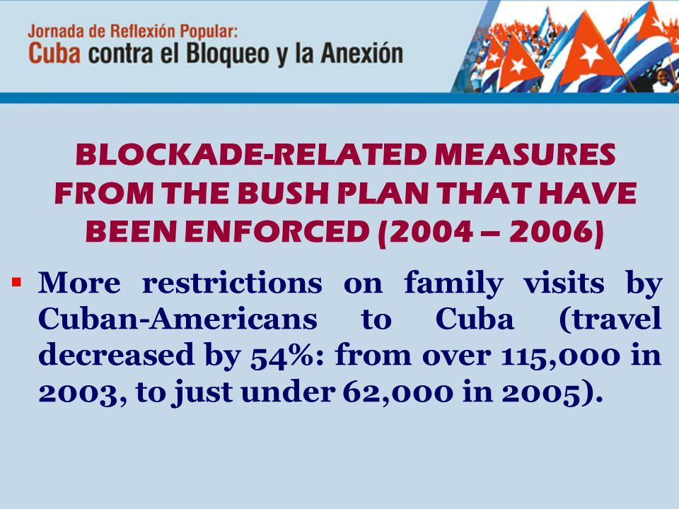BLOCKADE-RELATED MEASURES FROM THE BUSH PLAN THAT HAVE BEEN ENFORCED (2004 – 2006)  More restrictions on family visits by Cuban-Americans to Cuba (travel decreased by 54%: from over 115,000 in 2003, to just under 62,000 in 2005).