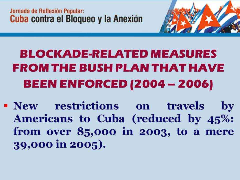 BLOCKADE-RELATED MEASURES FROM THE BUSH PLAN THAT HAVE BEEN ENFORCED (2004 – 2006)  New restrictions on travels by Americans to Cuba (reduced by 45%: from over 85,000 in 2003, to a mere 39,000 in 2005).