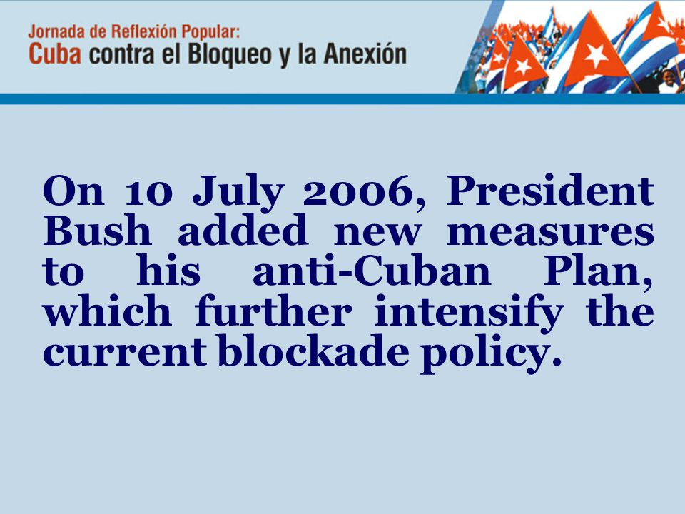 On 10 July 2006, President Bush added new measures to his anti-Cuban Plan, which further intensify the current blockade policy.