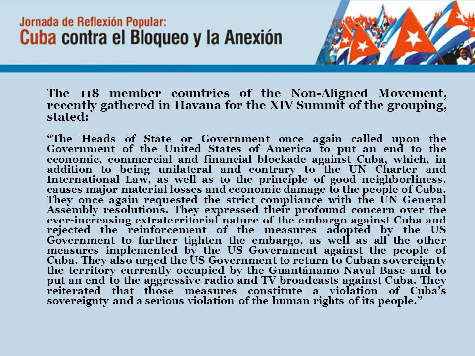 The 118 member countries of the Non-Aligned Movement, recently gathered in Havana for the XIV Summit of the grouping, stated: The Heads of State or Government once again called upon the Government of the United States of America to put an end to the economic, commercial and financial blockade against Cuba, which, in addition to being unilateral and contrary to the UN Charter and International Law, as well as to the principle of good neighborliness, causes major material losses and economic damage to the people of Cuba.