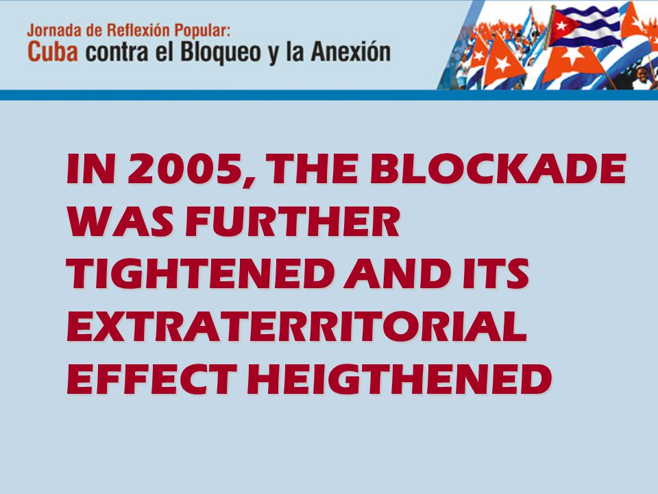IN 2005, THE BLOCKADE WAS FURTHER TIGHTENED AND ITS EXTRATERRITORIAL EFFECT HEIGTHENED