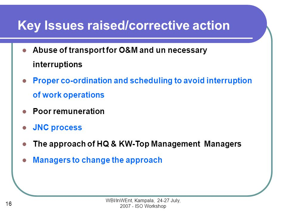 WBI/InWEnt, Kampala, 24-27 July, 2007 - ISO Workshop 16 Key Issues raised/corrective action Abuse of transport for O&M and un necessary interruptions Proper co-ordination and scheduling to avoid interruption of work operations Poor remuneration JNC process The approach of HQ & KW-Top Management Managers Managers to change the approach