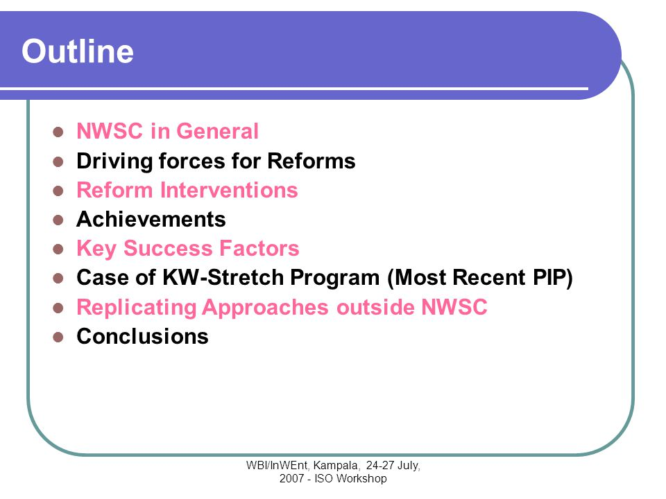 WBI/InWEnt, Kampala, 24-27 July, 2007 - ISO Workshop Outline NWSC in General Driving forces for Reforms Reform Interventions Achievements Key Success Factors Case of KW-Stretch Program (Most Recent PIP) Replicating Approaches outside NWSC Conclusions