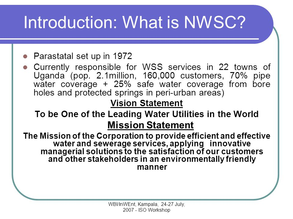 WBI/InWEnt, Kampala, 24-27 July, 2007 - ISO Workshop Introduction: What is NWSC.