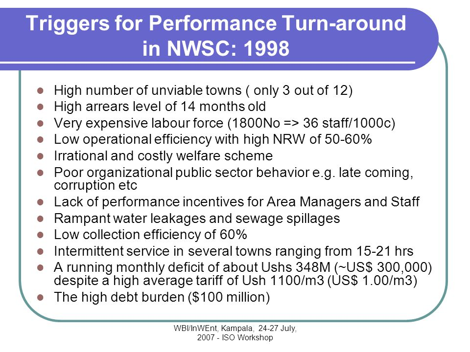 WBI/InWEnt, Kampala, 24-27 July, 2007 - ISO Workshop Triggers for Performance Turn-around in NWSC: 1998 High number of unviable towns ( only 3 out of 12) High arrears level of 14 months old Very expensive labour force (1800No => 36 staff/1000c) Low operational efficiency with high NRW of 50-60% Irrational and costly welfare scheme Poor organizational public sector behavior e.g.