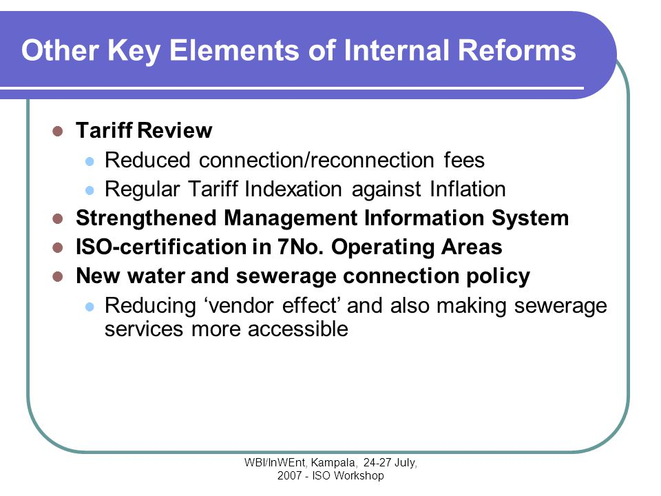 WBI/InWEnt, Kampala, 24-27 July, 2007 - ISO Workshop Other Key Elements of Internal Reforms Tariff Review Reduced connection/reconnection fees Regular Tariff Indexation against Inflation Strengthened Management Information System ISO-certification in 7No.